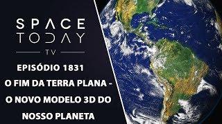 O FIM DA TERRA PLANA - O NOVO MODELO 3D DO NOSSO PLANETA  SPACE TODAY TV EP.1831