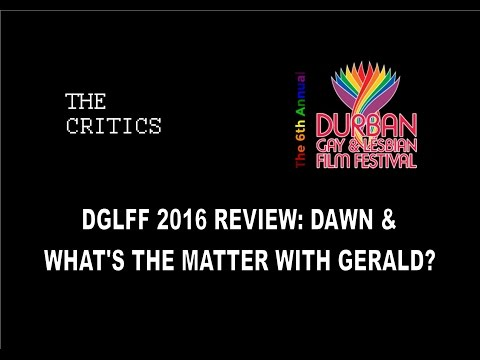 Dawn & What's the Matter with Gerald - Durban Gay and Lesbian Film Festival 2016 Review (DGLFF)