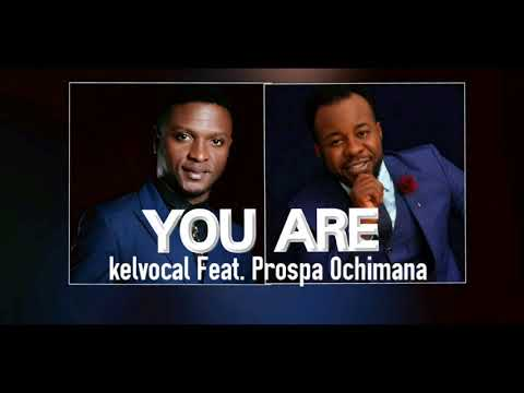 Kelvocal Ft. Prospa Ochimana - You Are - Latest 2018 Nigerian Gospel Song
