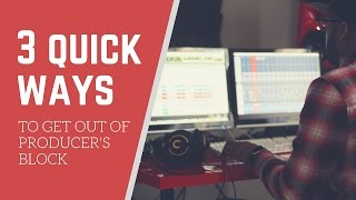 3 Quick Ways To Get Out of Producer's Block