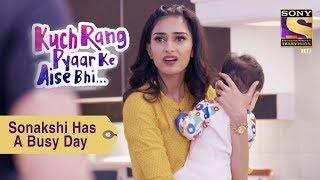 Your Favorite Character | Sonakshi Has A Busy Day | Kuch Rang Pyar Ke Aise Bhi