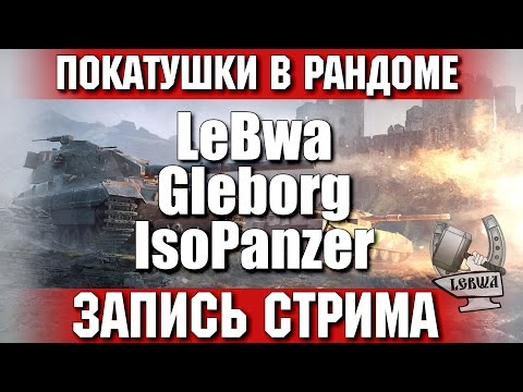 Покатушки в рандоме - Gleborg, IsoPanzer и LeBwa!