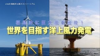 【福島沖に巨大風車出現!】世界を目指す洋上風力発電「ふくしま未来」とは