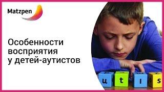 Особенности восприятия у детей-аутистов. Детский аутизм (Мацпен, Израиль)