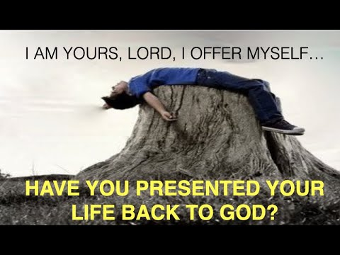 HAVE YOU PRESENTED YOUR LIFE BACK TO GOD? SAY TO HIM--I AM YOUR'S LORD, I OFFER MYSELF AGAIN!