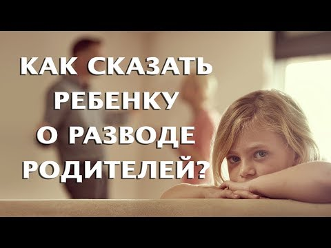 Как и когда сказать ребенку о разводе родителей?