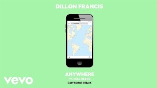OFFICIAL REMIX  DILLON FRANCIS 'ANYWHERE' FT. WILL HEARD (GOTSOME REMIX) SUBSCRIBE TO THE DILLON FRANCIS YOUTUBE CHANNEL - http://dillonfrancis.fm/YouTubeSHOP THE IDGAFOS COLLECTIONWEBSTORE - http://www.idgafos.comAMAZON - http://idgafos.fm/AmazonSTREAM ANYWHERE REMIXES - http://dillonfrancis.fm/AnywhereRmxSPOTIFY - http://dillonfrancis.fm/AnywhereRmxSPAPPLE MUSIC - http://dillonfrancis.fm/AnywhereRmxAMSOUNDCLOUD - http://dillonfrancis.fm/AnywhereRmxSCDOWNLOAD ANYWHERE REMIXES:ITUNES - http://dillonfrancis.fm/AnywhereRmxDLAMAZON - http://dillonfrancis.fm/AnywhereRmxAMZNGOOGLE PLAY - http://dillonfrancis.fm/AnywhereRmxGPFOLLOW DILLON FRANCIS:WEBSITE - http://DillonFrancis.comFACEBOOK - http://dillonfrancis.fm/FacebookTWITTER - http://dillonfrancis.fm/TwitterINSTAGRAM - http://dillonfrancis.fm/InstagramSOUNDCLOUD - http://dillonfrancis.fm/SoundCloudFOLLOW WILL HEARD:FACEBOOK - https://www.facebook.com/willheardmusic/TWITTER - https://twitter.com/willheardmusicINSTAGRAM - https://www.instagram.com/willheardmusicFOLLOW GOTSOME:FACEBOOK - https://www.facebook.com/gotsomemusicTWITTER - https://twitter.com/gotsomemusicINSTAGRAM - https://www.instagram.com/gotsomemusic/