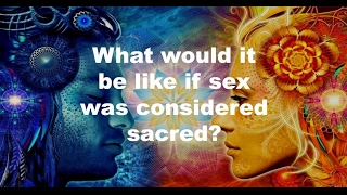 What If Sex Was Considered Sacred?