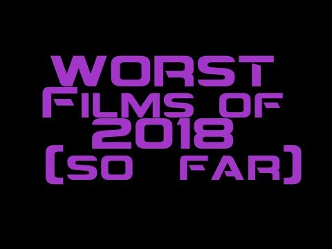 Worst Films of 2018 So Far (Top 10 LIST)