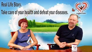 Real Life Story. Take Care of Your Health and Defeat Your Diseases. Are Miracles Happening Here?