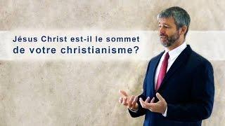 JÉSUS-CHRIST EST-IL LE SOMMET DE VOTRE CHRISTIANISME ?