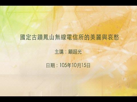 20161015大東講堂-顧超光「國定古蹟鳳山無線電信所的美麗與哀愁」-影音紀錄