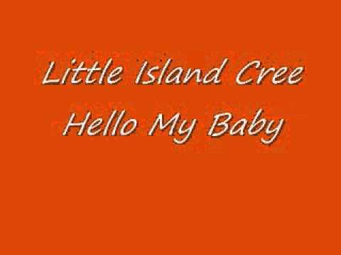 Little Island Cree-Hello My Baby