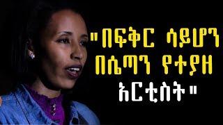 """""""በፍቅር ሳይሆን በሴጣን የተያዘ አርቲስት"""" በእፀገነት ከበደ   Ethiopia"""
