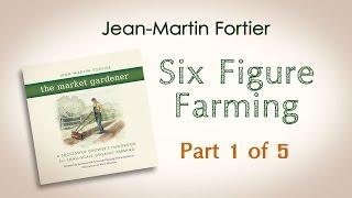 Jean-Martin Fortier, The Market Gardener: Six Figure Farming (Part 1 of 5)