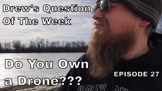 Drew's Question Of The Week Episode 27   Do You Have A Drone???