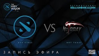 Mad Kings vs Not Today, Kiev Major Quals Юж.Америка [GodHunt, 4ce]