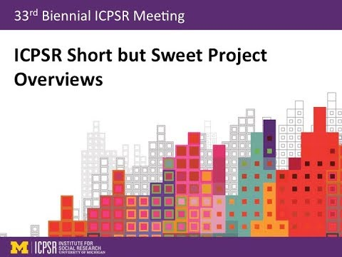 ICPSR Short but Sweet Project Overviews