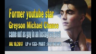 "Former youtube star Greyson Michael Chance came out as gay in an Instagram post -LP 133Please Subscribe  : https://goo.gl/cFYlJ7Hot News.Former youtube star Greyson Michael Chance came out as gay in an Instagram post. Greyson Michael Chance was born August 16, 1997. He is an American singer, songwriter, and pianist. His April 2010 performance of Lady Gaga's ""Paparazzi"" at a sixth-grade music festival went viral on YouTube, gaining widespread attention and over 59 million views as of May 2017, as well as an appearance on The Ellen DeGeneres Show shortly afterward. On July 19, 2017, Chance came out as gay in an Instagram post.""I came to fully recognize that I was gay when I was sixteen,"" Chance said. ""I decided not to publicize my sexuality largely due to a matter of privacy, as I was still trying to find comfort and confidence within my own skin."" In the post, he also explained his view that his sex was not the most interesting topic of conversation. He said that I always found conversations regarding music, politics, art, books and the greatness of Nas' catalog,and this is still true today....More info about Chance:Two of his original compositions, Stars and Broken Hearts, gained over six and eight million views respectively on his YouTube channel. His debut single, ""Waiting Outside the Lines"", was released in October 2010. Chance's debut album, Hold On 'Til the Night, was released on August 2, 2011.Chance released his second EP, Somewhere Over My Head, on May 13, 2016. The lead single, ""Afterlife"", was released in October 2015, followed by ""Hit and Run"" and ""Back On the Wall"" in February and April 2016 respectively....ThanksPlease subscribe, like,shareLucy protopnail channel – Part : World NewsMy blog : https://lphotnews.blogspot.com/"