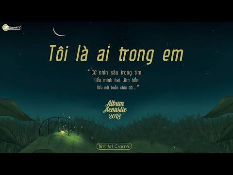 ♪ Tôi Là Ai Trong Em ‣ Acoustic Tháng 4 ‣ Album Acoustic Hay Nhất 2018 - Thời lượng: 1:00:44.
