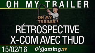 Oh my trailer ! du 15/02/16 - Rétrospective X-Com avec Thud