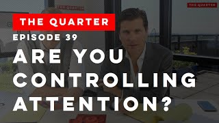 The Quarter Episode 39: Are You Controlling Attention?