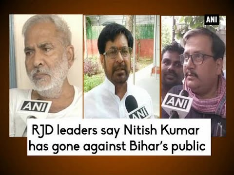 RJD leaders say Nitish Kumar has gone against Bihar's public - ANI News