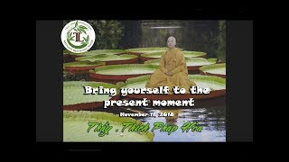 Bring yourself to the present moment - Thay Thich Phap Hoa (Nov 11, 2018)