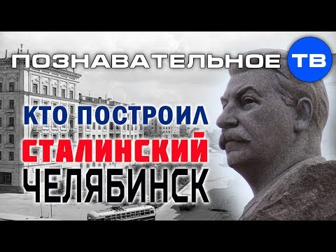 Кто построил сталинский Челябинск (Познавательное ТВ Илья Богданов) - DomaVideo.Ru