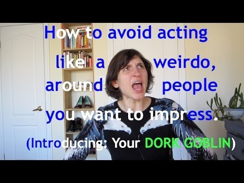 How to stop acting like a weirdo around people you want to impress. (Introducing: your DORK GOBLIN)