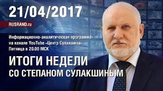 «Итоги недели со Степаном Сулакшиным». 21 апреля 2017 г.