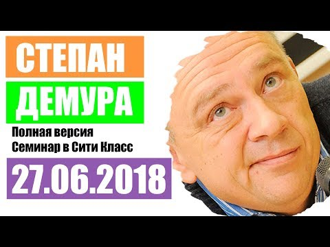 Степан Демура Полная Версия Семинара в Сити Класс 27 июня 2018 года
