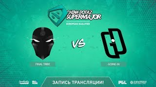 Final Tribe vs Going In, China Super Major EU Qual, game 1 [GodHunt]