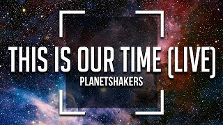 Planetshakers   This Is Our Time  Lyrics