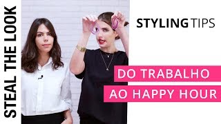 5 Looks que Vão Do Trabalho ao Happy Hour | STEAL THE LOOK Styling Tips