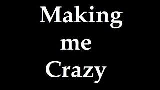 MAKING ME CRAZY