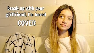 Break Up With Your Girlfriend, I'm Bored | Cover Ariana Grande