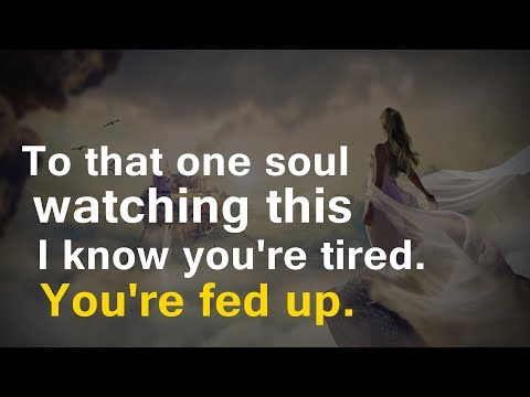 Quotes about friendship - To that one soul watching this  I know you're tired. You're fed up.