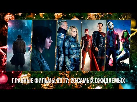 Главные фильмы 2017: 20 самых ожидаемых (видео)