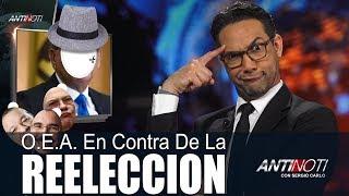 O.E.A. En Contra De La REELECCION ¿Y? – #Antinoti, Abril 11 2018