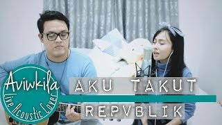 Video Repvblik - Aku Takut (Live Acoustic Cover by Aviwkila) MP3, 3GP, MP4, WEBM, AVI, FLV Agustus 2018