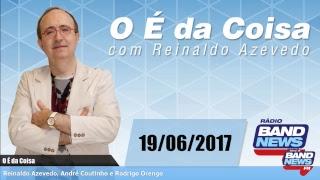 O É da Coisa, com Reinaldo Azevedo - 19/06/2017.