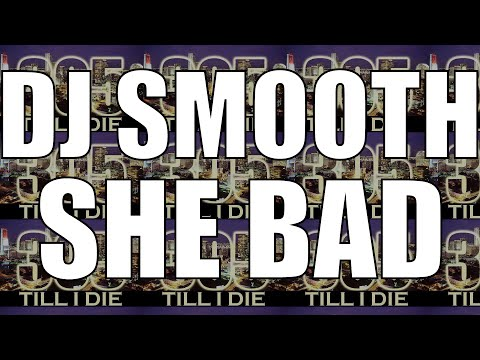 DJ SMOOTH - (FAST) SHE BAD + DL