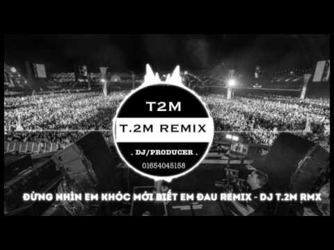 Đừng Nhìn Em Khóc Mới Biết Em Đau Remix - DJ T.2M RMX