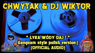 Chwytak & Dj Wiktor - Łyka wódy daj ! - Gangnam style Polish version :) (OFFICIAL AUDIO)
