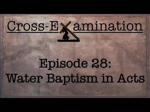 Cross-Examination (Episode 28 - Water Baptism in Acts)