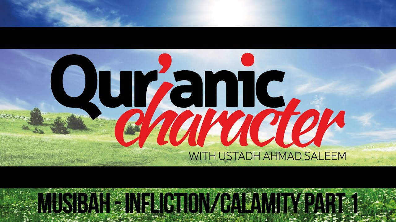 Quranic Character – Musibah – Infliction/Calamity – Ahmad Saleem