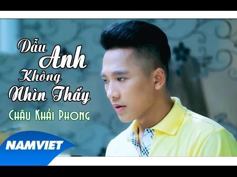 Dẫu Anh Không Nhìn Thấy - Châu Khải Phong MV Full HD