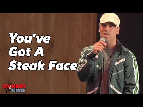 You've Got A Steak Face