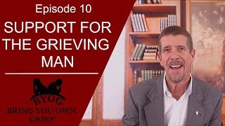 Ep.10_Support For The Grieving Man_Bring Your Own Grief Network